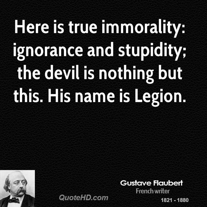 Here is true immorality: ignorance and stupidity; the devil is nothing but this. His name is Legion.