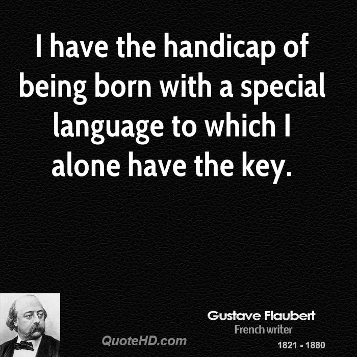 I have the handicap of being born with a special language to which I alone have the key.