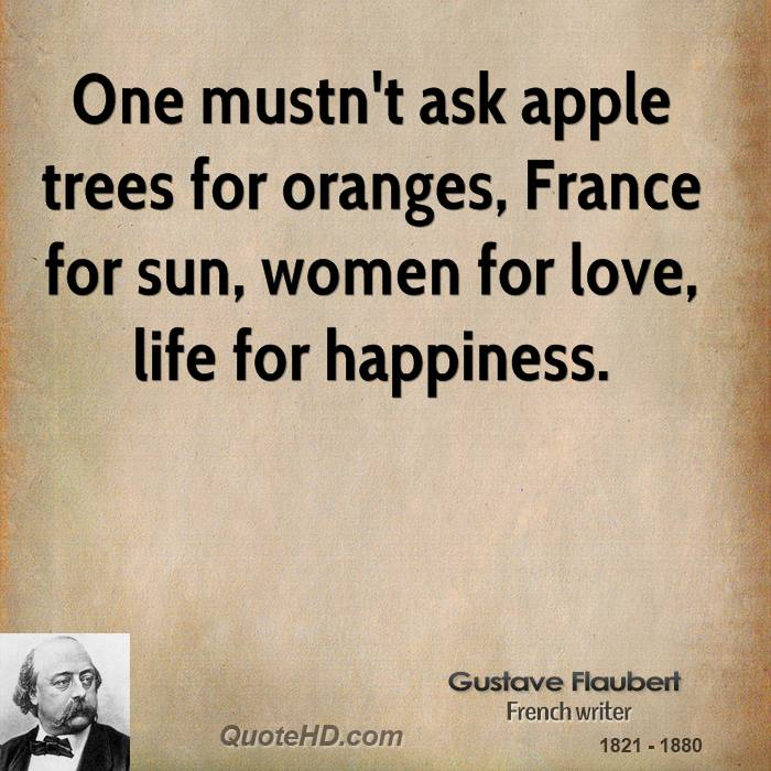 One mustn't ask apple trees for oranges, France for sun, women for love, life for happiness.