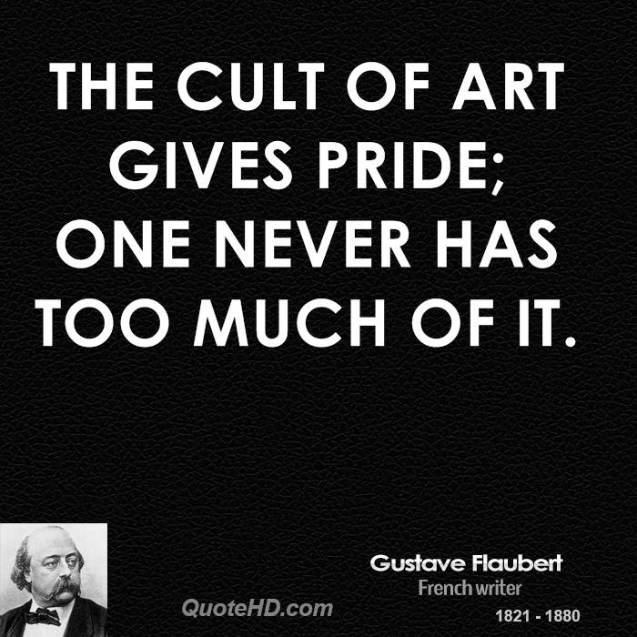 The cult of art gives pride; one never has too much of it.