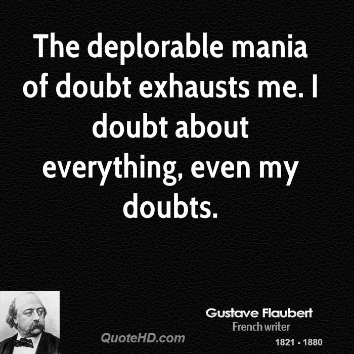 The deplorable mania of doubt exhausts me. I doubt about everything, even my doubts.