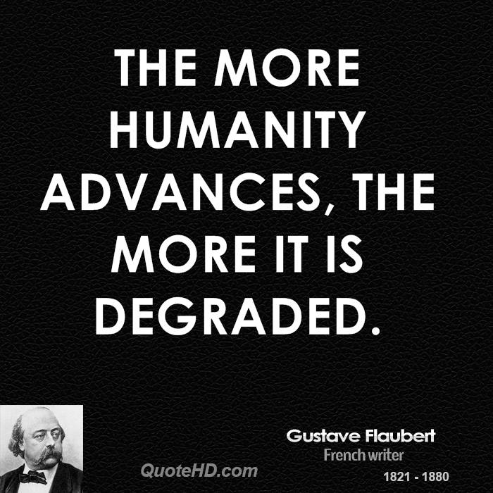 The more humanity advances, the more it is degraded.