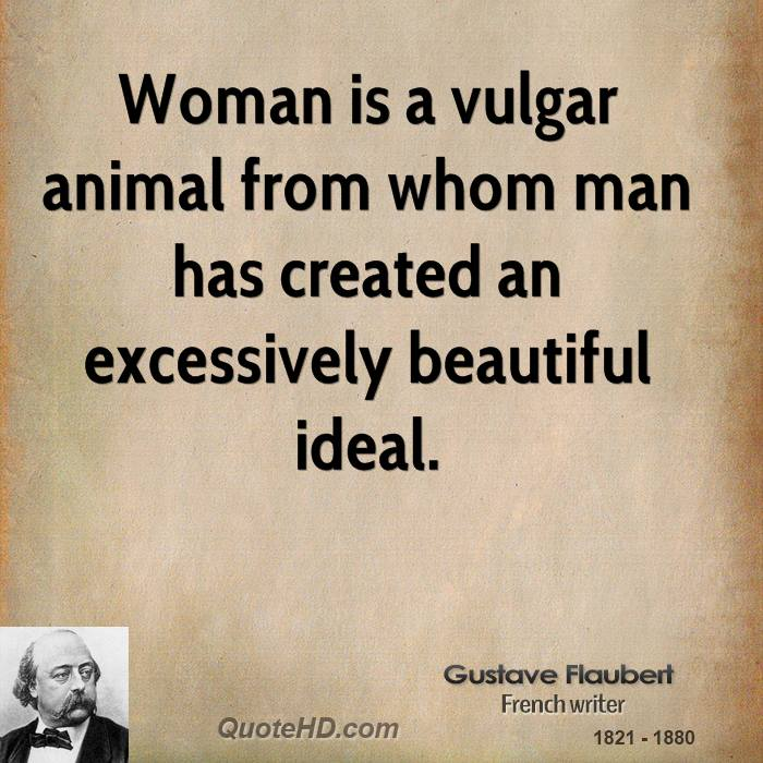 Woman is a vulgar animal from whom man has created an excessively beautiful ideal.