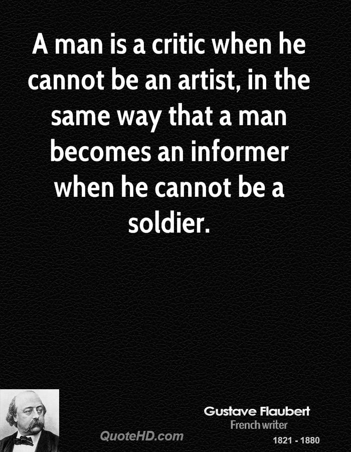 A man is a critic when he cannot be an artist, in the same way that a man becomes an informer when he cannot be a soldier.