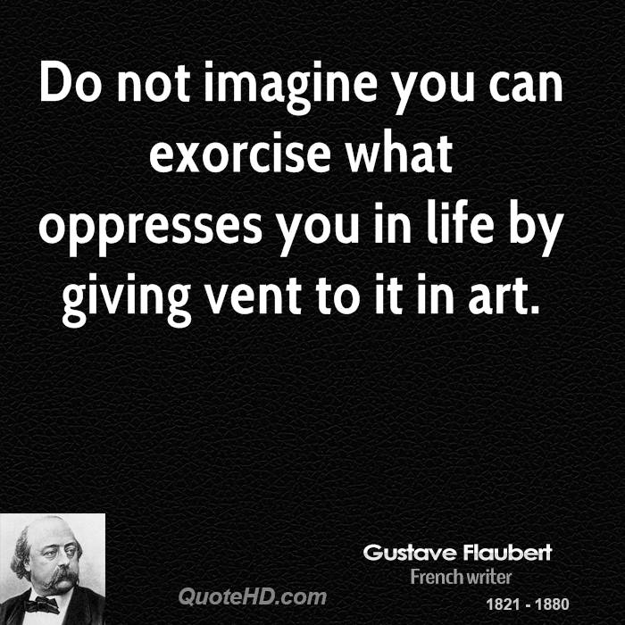 Do not imagine you can exorcise what oppresses you in life by giving vent to it in art.
