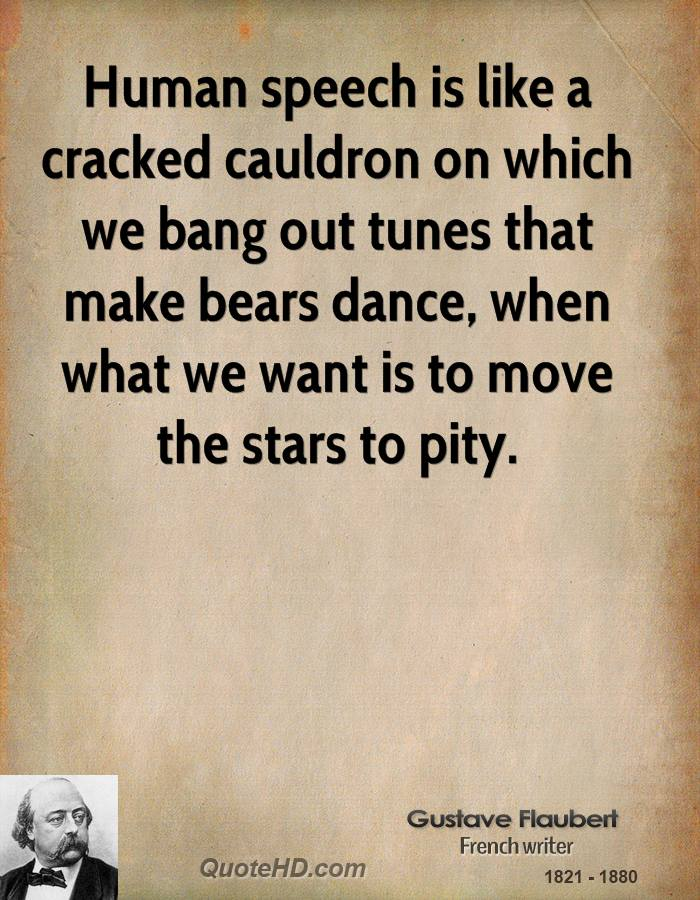 Human speech is like a cracked cauldron on which we bang out tunes that make bears dance, when what we want is to move the stars to pity.