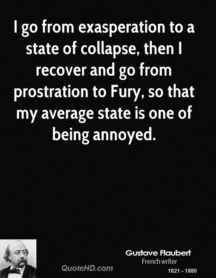 I go from exasperation to a state of collapse, then I recover and go from prostration to Fury, so that my average state is one of being annoyed.