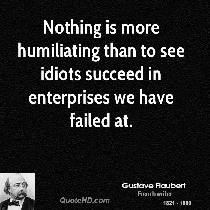 Nothing is more humiliating than to see idiots succeed in enterprises we have failed at.