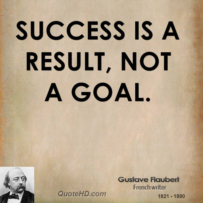 Success is a result, not a goal.
