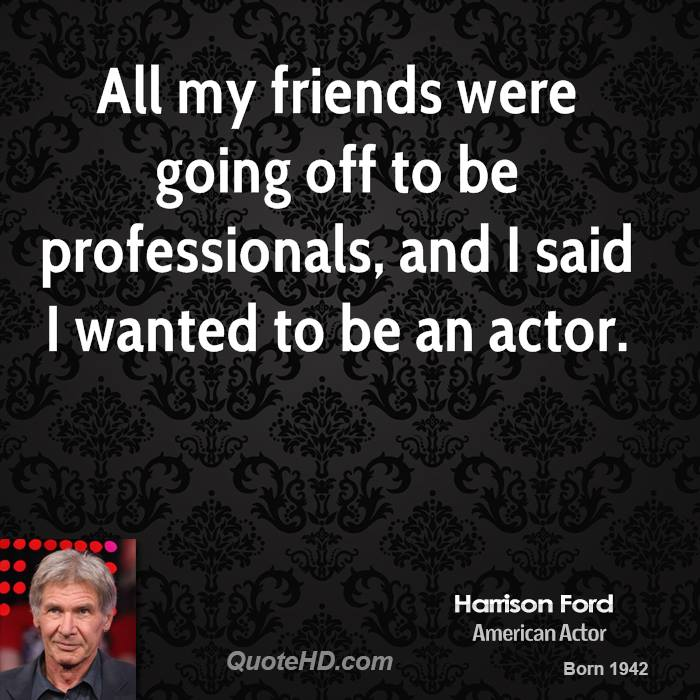 All my friends were going off to be professionals, and I said I wanted to be an actor.