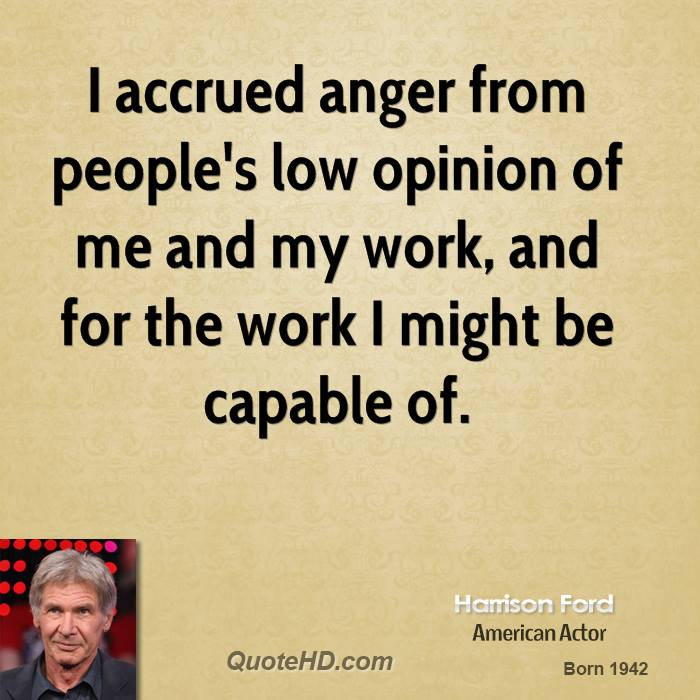 I accrued anger from people's low opinion of me and my work, and for the work I might be capable of.