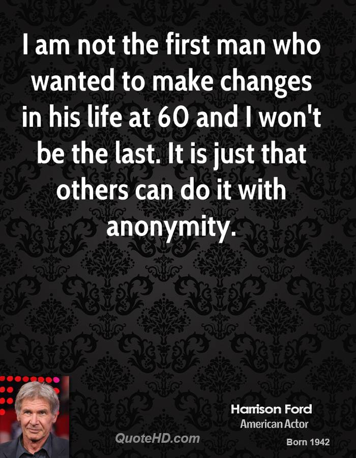 I am not the first man who wanted to make changes in his life at 60 and I won't be the last. It is just that others can do it with anonymity.
