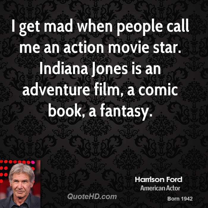I get mad when people call me an action movie star. Indiana Jones is an adventure film, a comic book, a fantasy.