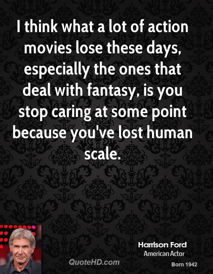 I think what a lot of action movies lose these days, especially the ones that deal with fantasy, is you stop caring at some point because you've lost human scale.