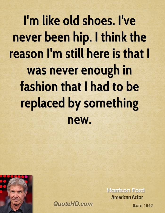 I'm like old shoes. I've never been hip. I think the reason I'm still here is that I was never enough in fashion that I had to be replaced by something new.