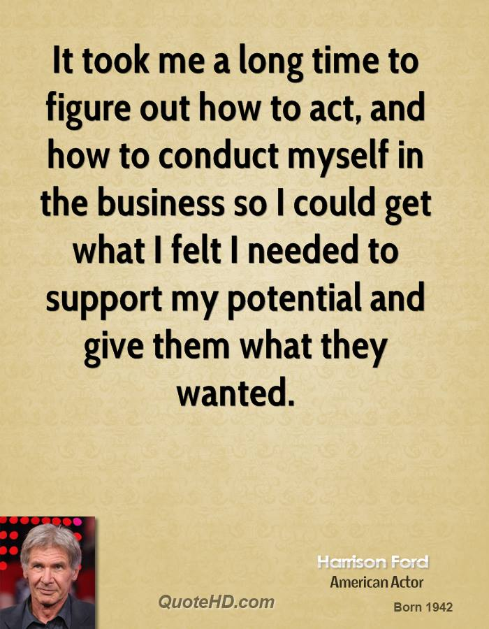 It took me a long time to figure out how to act, and how to conduct myself in the business so I could get what I felt I needed to support my potential and give them what they wanted.