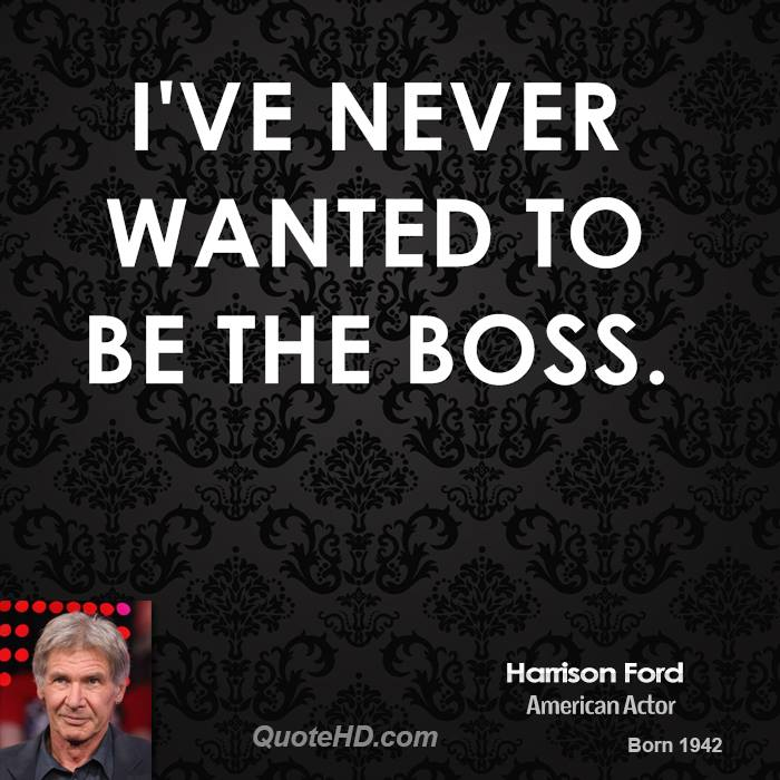 I've never wanted to be the boss.