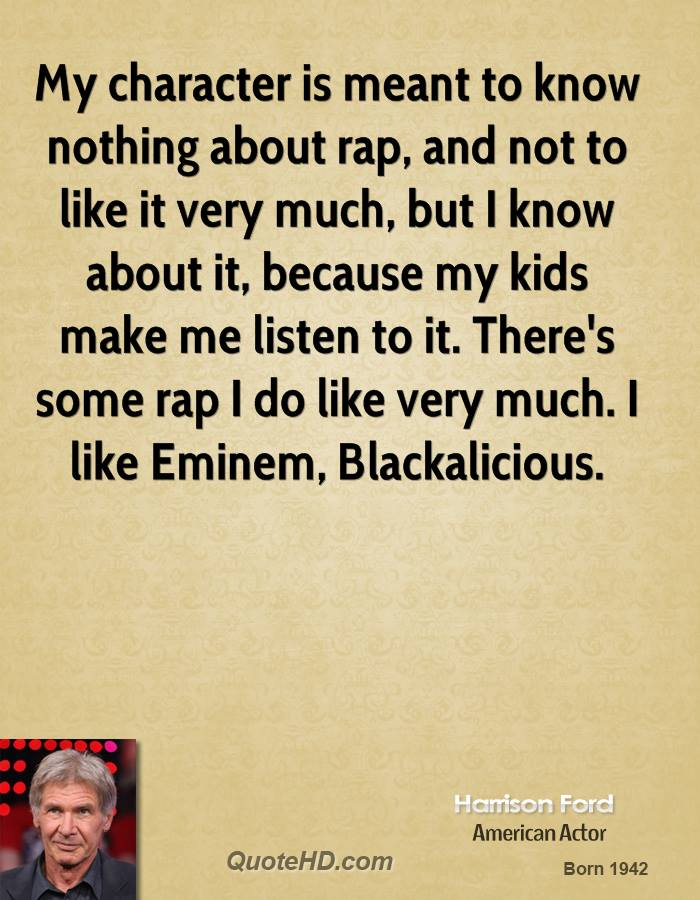 My character is meant to know nothing about rap, and not to like it very much, but I know about it, because my kids make me listen to it. There's some rap I do like very much. I like Eminem, Blackalicious.