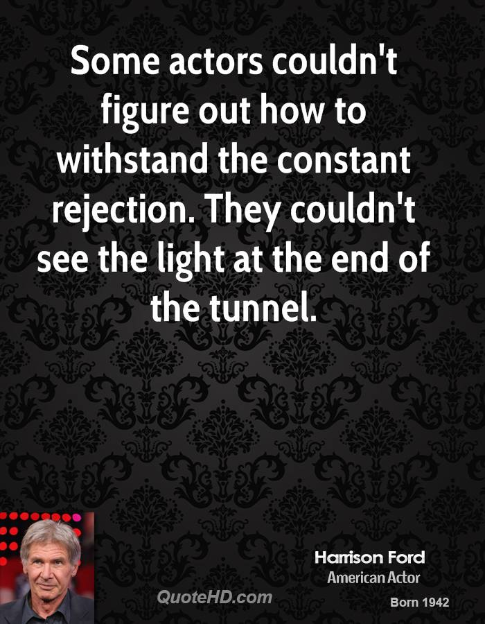 Some actors couldn't figure out how to withstand the constant rejection. They couldn't see the light at the end of the tunnel.