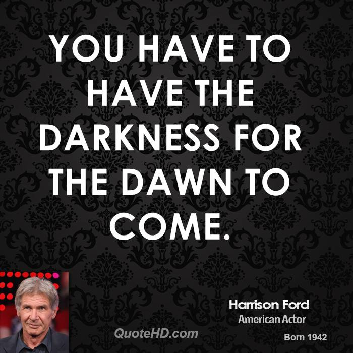 You have to have the darkness for the dawn to come.