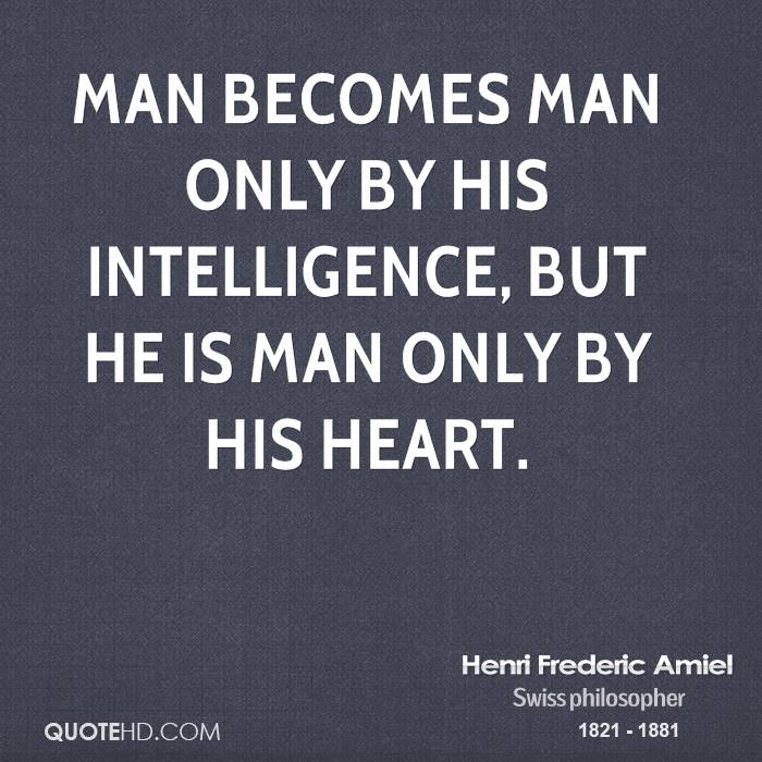 Man becomes man only by his intelligence, but he is man only by his heart.