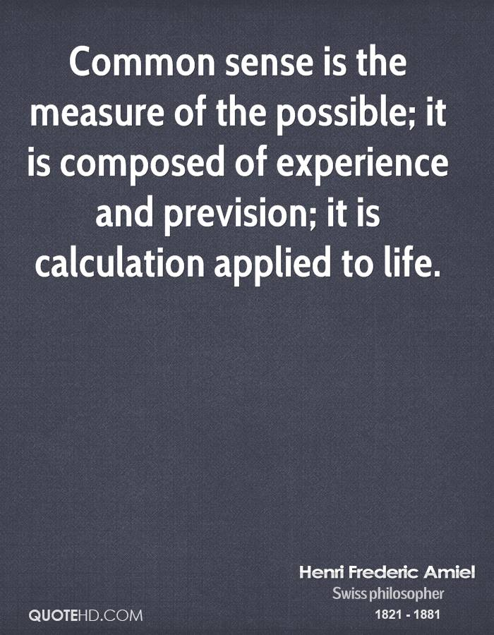 Common sense is the measure of the possible; it is composed of experience and prevision; it is calculation applied to life.
