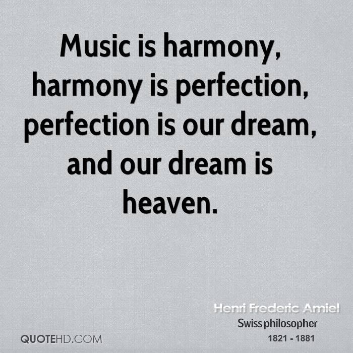 Music is harmony, harmony is perfection, perfection is our dream, and our dream is heaven.
