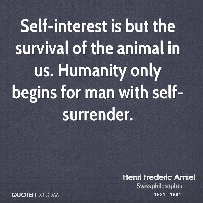 Self-interest is but the survival of the animal in us. Humanity only begins for man with self-surrender.