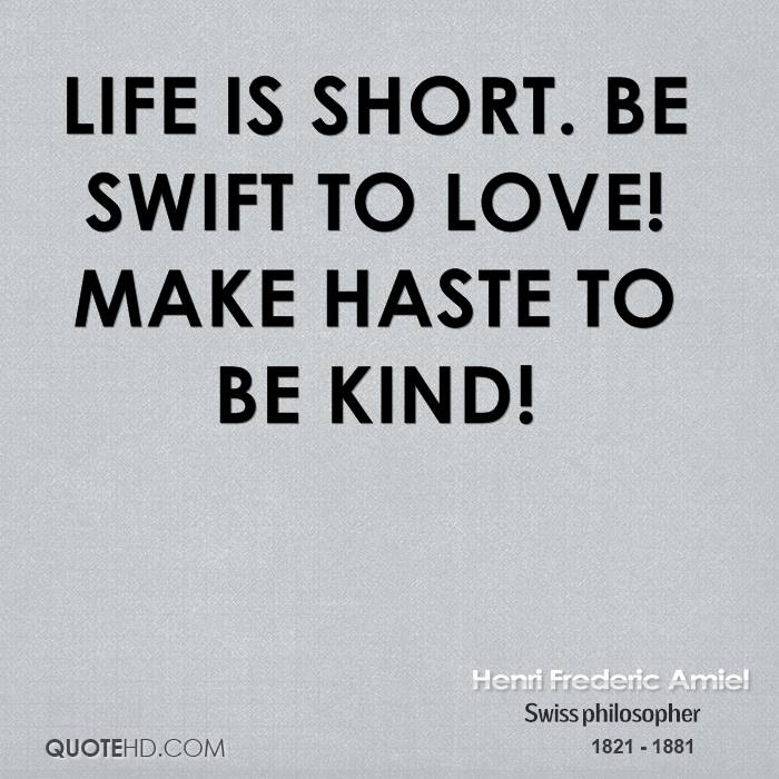 Life is short. Be swift to love! Make haste to be kind!