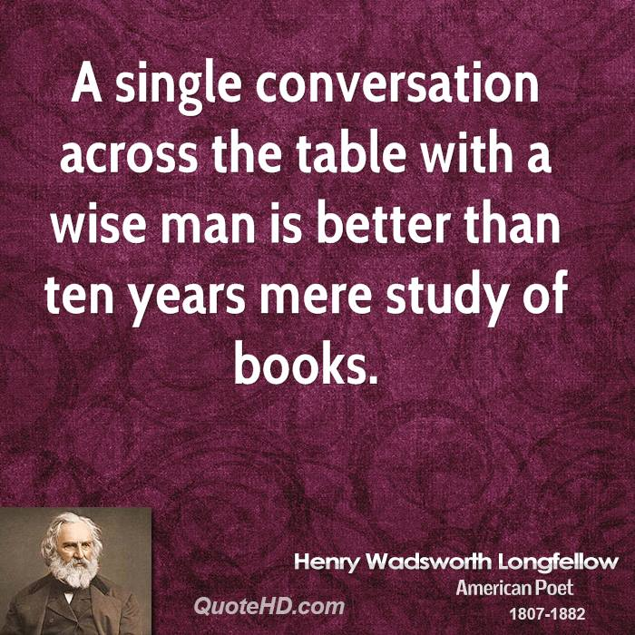 A single conversation across the table with a wise man is better than ten years mere study of books.
