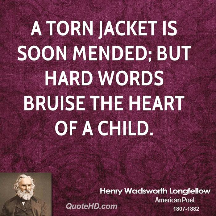 A torn jacket is soon mended; but hard words bruise the heart of a child.