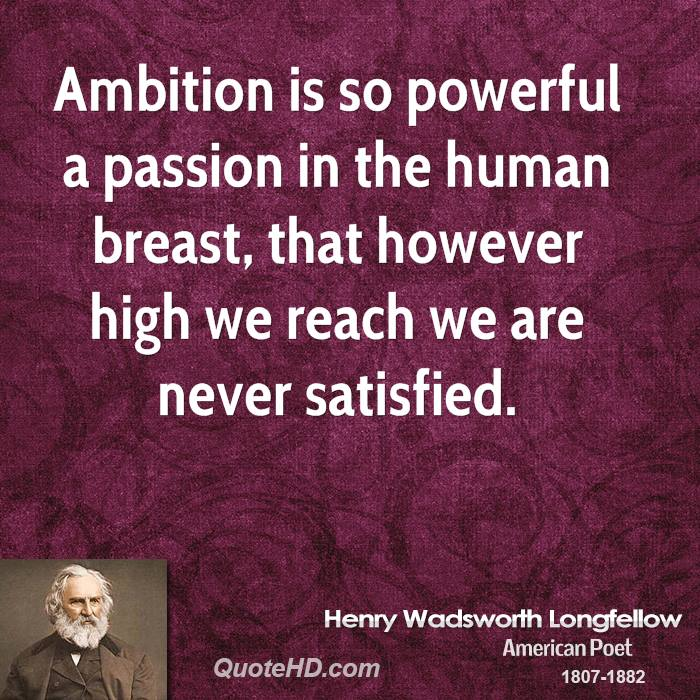 Ambition is so powerful a passion in the human breast, that however high we reach we are never satisfied.