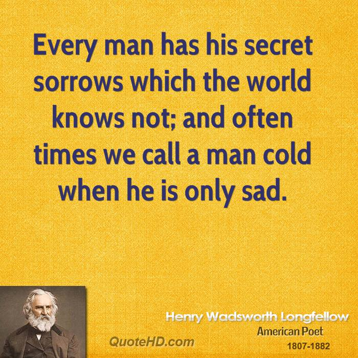 Every man has his secret sorrows which the world knows not; and often times we call a man cold when he is only sad.
