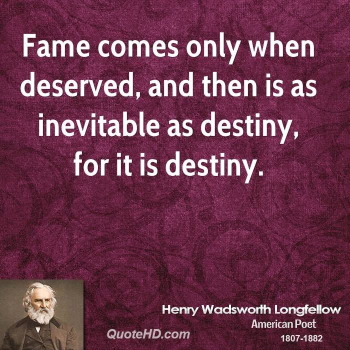 Fame comes only when deserved, and then is as inevitable as destiny, for it is destiny.