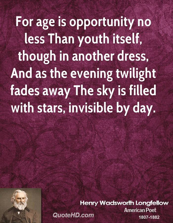 For age is opportunity no less Than youth itself, though in another dress, And as the evening twilight fades away The sky is filled with stars, invisible by day.