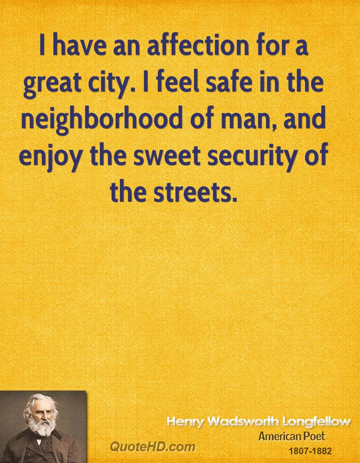 I have an affection for a great city. I feel safe in the neighborhood of man, and enjoy the sweet security of the streets.