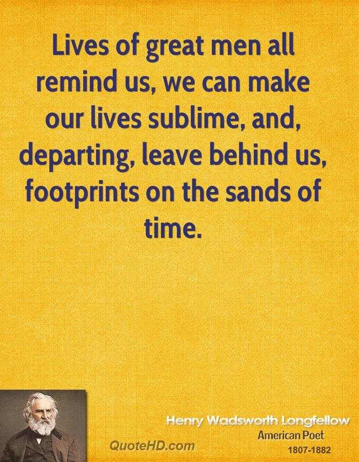 Lives of great men all remind us, we can make our lives sublime, and, departing, leave behind us, footprints on the sands of time.