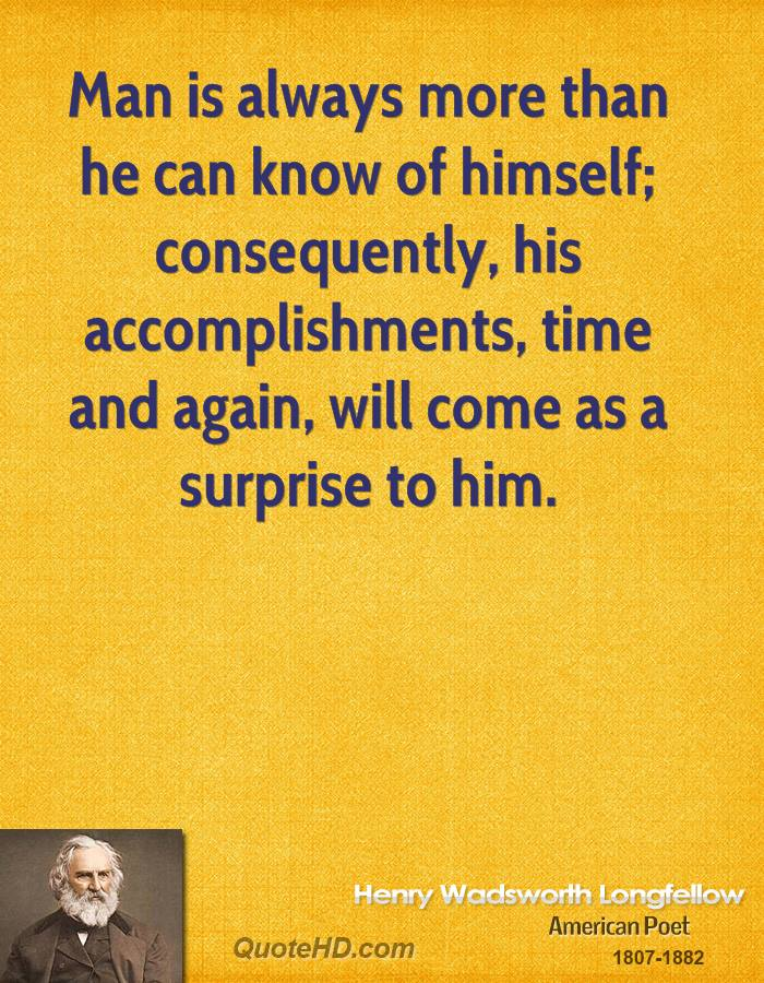 Man is always more than he can know of himself; consequently, his accomplishments, time and again, will come as a surprise to him.