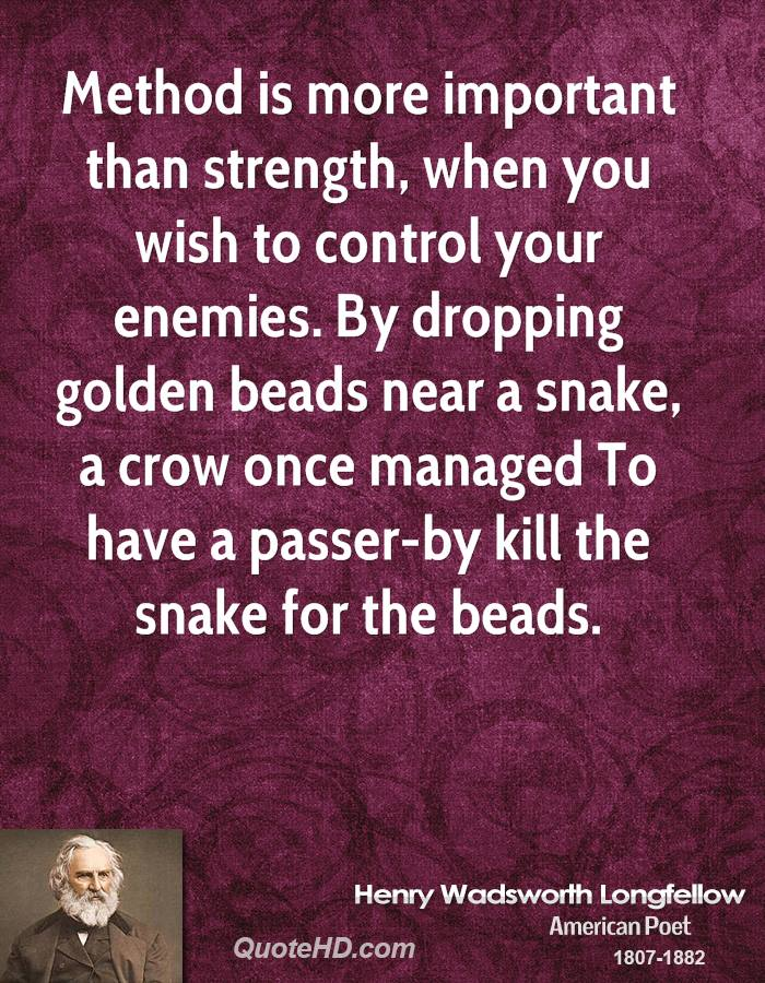 Method is more important than strength, when you wish to control your enemies. By dropping golden beads near a snake, a crow once managed To have a passer-by kill the snake for the beads.