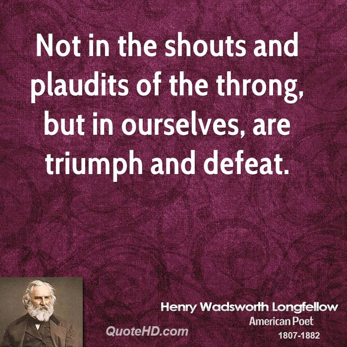 Not in the shouts and plaudits of the throng, but in ourselves, are triumph and defeat.
