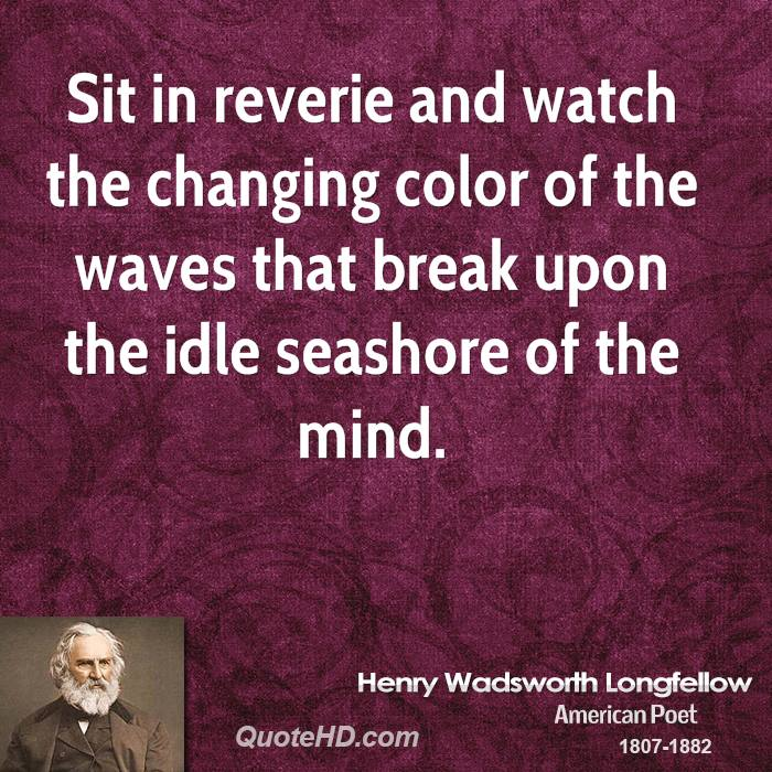Sit in reverie and watch the changing color of the waves that break upon the idle seashore of the mind.