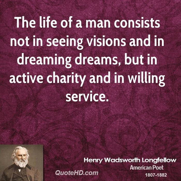 The life of a man consists not in seeing visions and in dreaming dreams, but in active charity and in willing service.