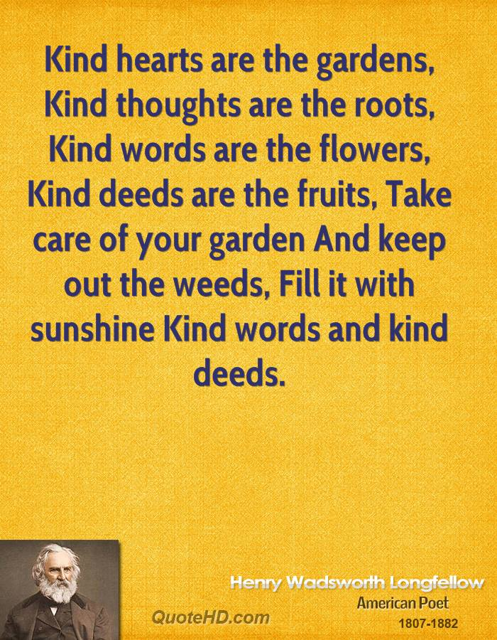 Kind hearts are the gardens, Kind thoughts are the roots, Kind words are the flowers, Kind deeds are the fruits, Take care of your garden And keep out the weeds, Fill it with sunshine Kind words and kind deeds.