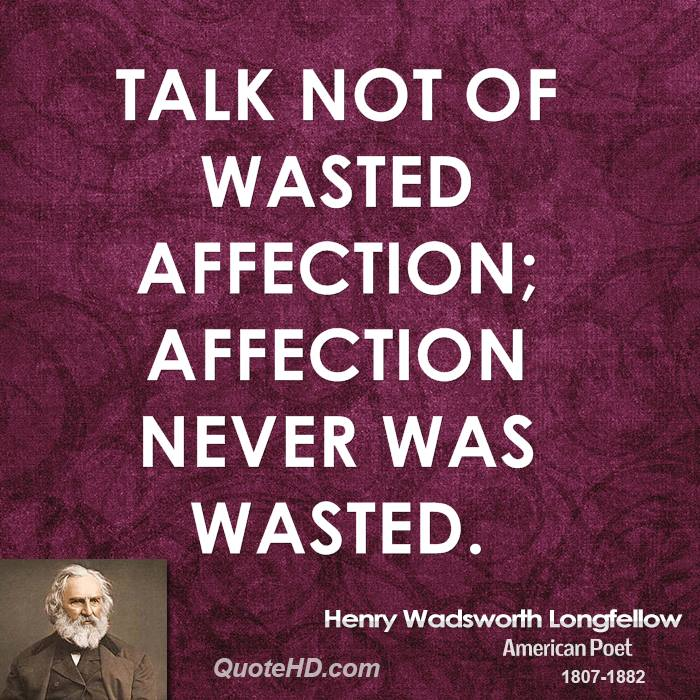 Talk not of wasted affection; affection never was wasted.
