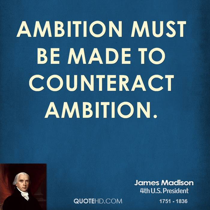 Ambition must be made to counteract ambition.