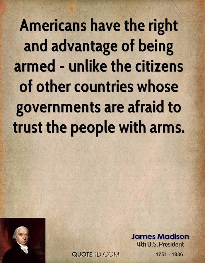Americans have the right and advantage of being armed - unlike the citizens of other countries whose governments are afraid to trust the people with arms.