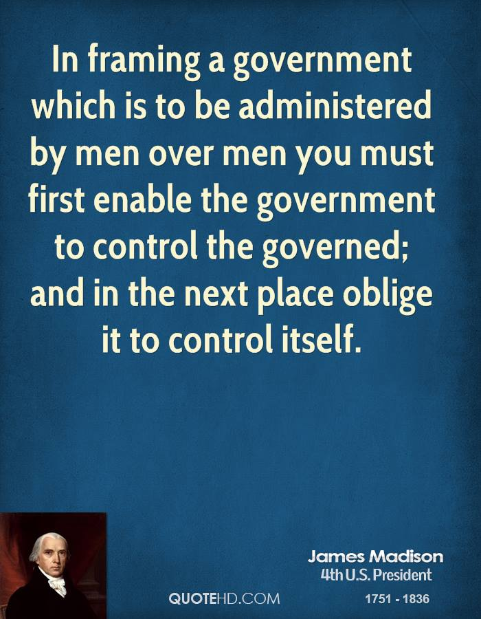 In framing a government which is to be administered by men over men you must first enable the government to control the governed; and in the next place oblige it to control itself.