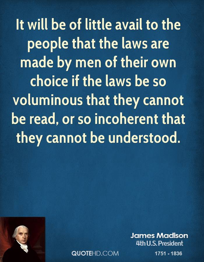 It will be of little avail to the people that the laws are made by men of their own choice if the laws be so voluminous that they cannot be read, or so incoherent that they cannot be understood.