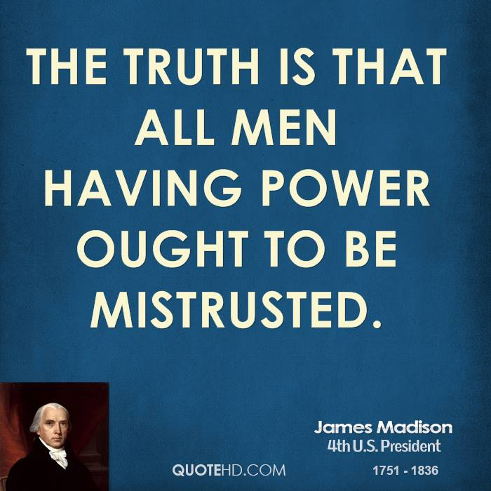 The truth is that all men having power ought to be mistrusted.