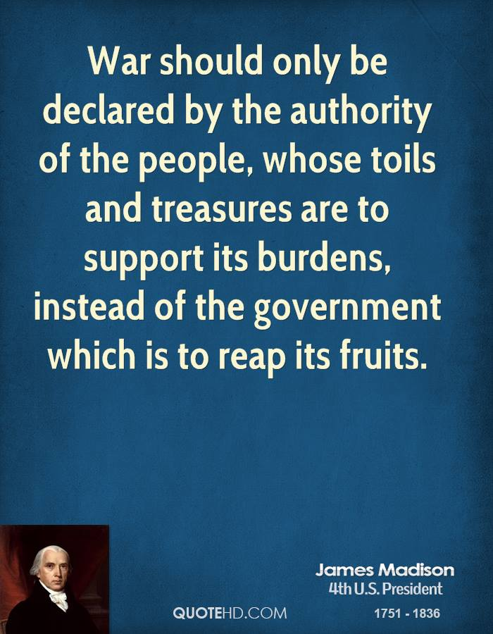 War should only be declared by the authority of the people, whose toils and treasures are to support its burdens, instead of the government which is to reap its fruits.